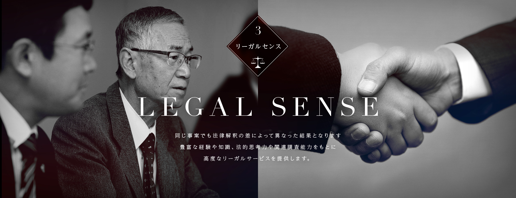 同じ事案でも法律解釈の差によって異なった結果となります 豊富な経験や知識、法的思考力や関連調査能力をもとに 高度なリーガルサービスを提供します。